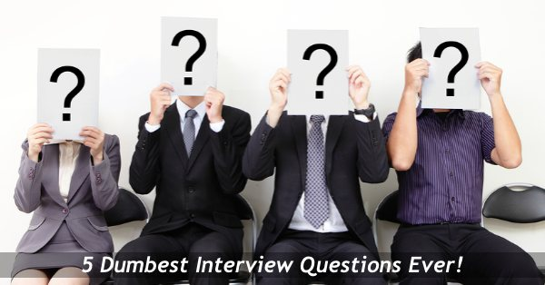 The 5 Dumbest Interview Questions And Why You Shouldn't Ask Them…