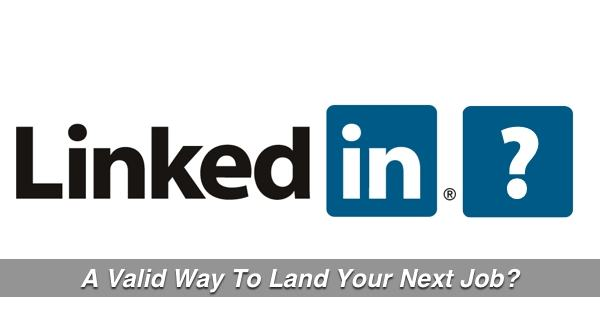LinkedIn For Jobseekers – A Valid Way To Land Your Next Job?