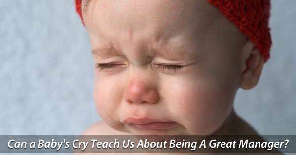 What A Baby's Cry Can Teach Us About Being A Great Manager