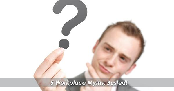 5 Workplace Myths You Thought Were Fact!